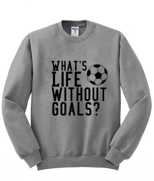 whats-life-without-goals-sweatshirt-510x598