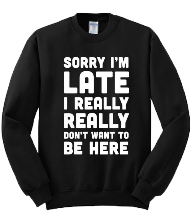 Sorry-Im-Late-I-Really-Dont-Want-To-Be-Here-Sweatshirt